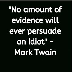 No amount of evidence will ever persuade an idiot - Mark Twain Powerful Motivational Quotes, Famous Inspirational Quotes, Inspiring Quotes About Life, Amazing Quotes, Great Quotes, Idiot Quotes, Writer Quotes, Wisdom Quotes, Quotes To Live By