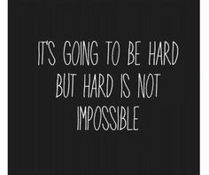 It's going to be hard but hard is not impossible!