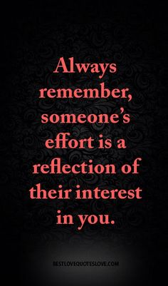 Always remember, someone's effort is a reflection of their interest in you.