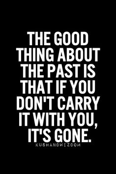 The good thing about your past is that if you don't carry it with you, it's gone.