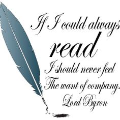 If I could always read I should never feel the want of company - Lord Byron