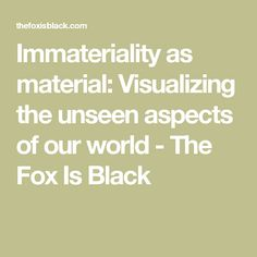 Immateriality as material: Visualizing the unseen aspects of our world - The Fox Is Black