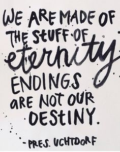 """""""We are made of the stuff of eternity. Endings are not our destiny."""" Dieter F. Uchtdorf"""