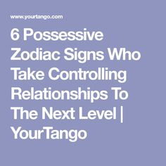6 Possessive Zodiac Signs Who Take Controlling Relationships To The Next Level | YourTango
