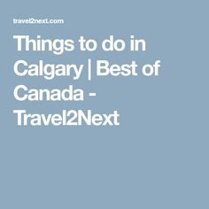 Things to do in Calgary | Best of Canada - Travel2Next