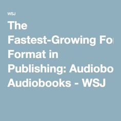 The Fastest-Growing Format in Publishing: Audiobooks - WSJ