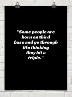 """Some people are born on third base and go through life thinking they hit a triple."" Barry Switzer"