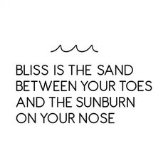 Bliss is the Sand between your Toes and the Sunburn on your Nose