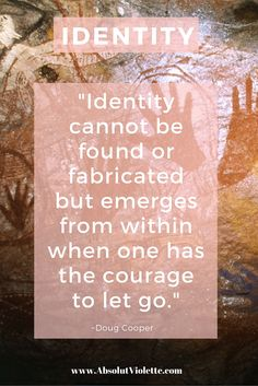 Identity cannot be found or fabricated but emerges from within when one has the courage to let go.