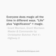 "Quote Of The Day: January 6, 2014 - Everyone does magic all the time in different ways. ""Life"" plus ""significance"" = magic. — Grant Morrison, Grant Morrison: Master & Commander by Christopher Butcher, Part 4 : Highway X  #quote"
