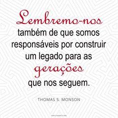 """""""Não vamos apenas lembrar o passado e o seu sacrifício exigido, lembremo-nos também de que somos responsáveis por construir um legado para as gerações que nos seguem"""" —Thomas S. Monson  #EncontreLeveEnsine  Participe da campanha #minhas4geracoes no grupo Facebook da Área Brasil em http://on.fb.me/1IE7B11"""
