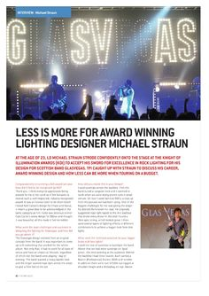 Less is More for Award Winning LD Michael Straun  At the age of 23, LD Michael Straun strode confidently onto the stage at the Knight of Illumination Awards to accept his sword for excellence in rock lighting for his design for Glassvegas. Here he discusses his career, award winning design and how less can be more when touring on a budget . . .