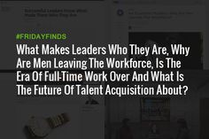What Makes Leaders Who They Are, Why Are Men Leaving The Workforce, Is The Era…