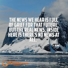 The news we hear is full of grief for that future. But the real news inside here is there's no need at all. - Rumi