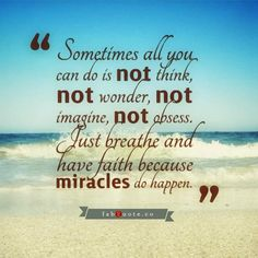 Sometimes all you can do is not think, not wonder, not imagine, not obsess. Just breathe and have faith because miracles do happen.