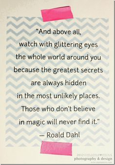"This really sums up this board! ""And above all watch it with glittering eyes the whole world around you because the greatest secrets are always hidden in the most unlikely places. Those who don't believe in magic will never find it"" - Roald Dahl. The Words, Cool Words, Inspirational Quotes For Women, Great Quotes, Me Quotes, Class Quotes, Witty Quotes, Famous Quotes, Roald Dahl"