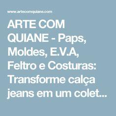 ARTE COM QUIANE -  Paps, Moldes, E.V.A, Feltro e Costuras: Transforme calça jeans em um colete - Reciclagem de roupas!