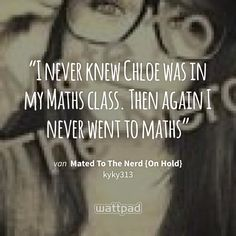 """""""I never knew Chloe was in my Maths class. Then again I never went to maths"""" - uit Mated To The Nerd {On Hold} (op Wattpad) https://www.wattpad.com/40632570?utm_source=ios&utm_medium=pinterest&utm_content=share_quote&wp_page=quote&wp_uname=VeraVampier&wp_originator=ojOICmFWiyiofNeDAtV3siweafvfyBJlQTm5By3tBXzkR0SiYV27sQ96B0xy7WBY7hDzUZMlycn8POACK%2Be%2BHYfI7jklMLyuEvEvr%2Fr%2Br%2FxeCV2aflF9toAGu8GsQ5sW #quote #wattpad"""