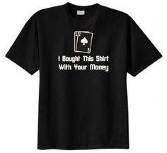 I Bought This Shirt with Your Money Poker T-shirt