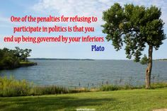 One of the penalties for refusing to participate in politics is that you end up being governed by your inferiors.   quotesofday.com