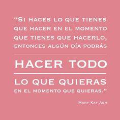 Palabras inspiradoras de Mary Kay Ash. Si haces lo que tienes que hacer en el momento que tienes que hacerlo, entonces algún día podrás HACER TODO LO QUE QUIERAS en el momento que quieras.