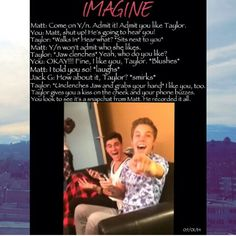 Taylor imagine hahaha I would rather it be Matt no offense to tay I still love him I just love Matt so much!!!