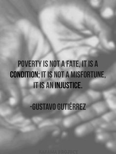 Poverty is not a fate. It is a condition. It is not a misfortune. It is an injustice. ~ Gustavo Gutierrez, father of Liberation Theology