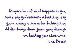 Regardless of what happens to you, never say you're having a bad day… say you're having a character building day. All the things that you're going through are building your character. Les Brown