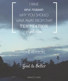 I have one reason why you should walk away from that temptation right now. One reason. God. Is. Better. - Francis Chan