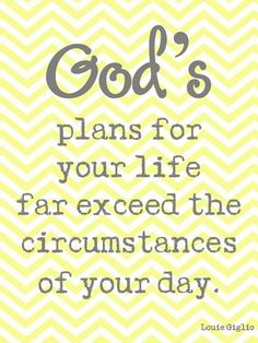 God's plans for your life far exceed the circumstances of your day