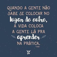 Quando a gente não sabe se colocar no lugar do outro, a vida coloca a gente lá pra aprender na prática. #frases