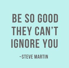 Be so good they can't ignore you - a good reminder for me, running my own business :)