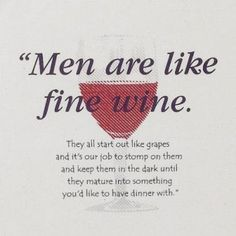 Men are like Wine  <---haha I don't really think this at all but the picture is funny!!