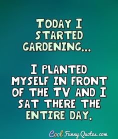 Today I started gardening... I planted myself in front of the TV and I sat there the entire day. #coolfunnyquotes