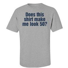 Does this shirt make me look 50? | 50th birthday shirt