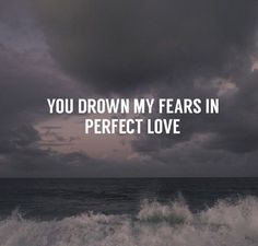 My fears go away when I think of our love.