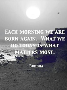 Each morning we are born again. What we do today matters most. -Buddha Quote #quotes #spirituality #buddha