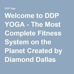 Welcome to DDP YOGA - The Most Complete Fitness System on the Planet Created by Diamond Dallas Page