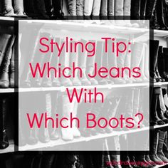Which jeans to wear with which style of boots? Demystifying which style of jeans look best with which height and style of boot by Wardrobe Oxygen.