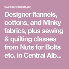 Designer flannels, cottons, and Minky fabrics, plus sewing & quilting classes from Nuts for Bolts etc. in Central Alberta