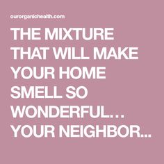 THE MIXTURE THAT WILL MAKE YOUR HOME SMELL SO WONDERFUL… YOUR NEIGHBORS WILL ENVY YOU - Organic Health