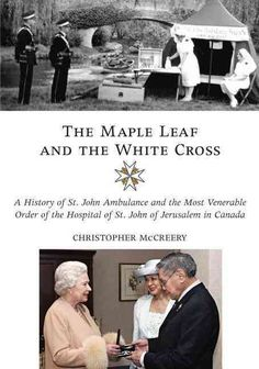 The Maple Leaf and the Cross: A History of St. John Ambulance and the Most Venerable Order of the Hospital ...