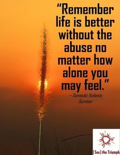 """""""Remember life is better with out the abuse no matter how alone you may feel"""" ~ Domestic violence survivor #SeeTheTriumph"""