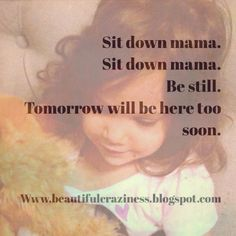 Encouraging moms to sit and enjoy the present. Http://www.beautifulcraziness.blogspot.com