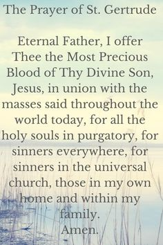 The Prayer of St. Gertrude Eternal Father, I offer Thee the Most Precious Blood of Thy Divine Son, Jesus, in union with the masses said throughout the world today, for all the holy souls in purgatory, for sinners everywhere, for sinners in the universal church, those in my own home and within my family. Amen.
