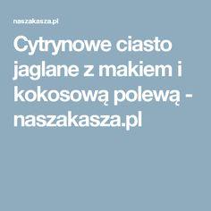 Cytrynowe ciasto jaglane z makiem i kokosową polewą - naszakasza.pl
