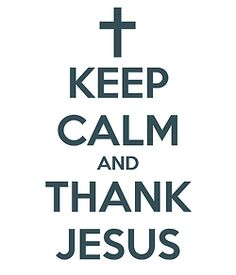 Keep calm and thank Jesus :)