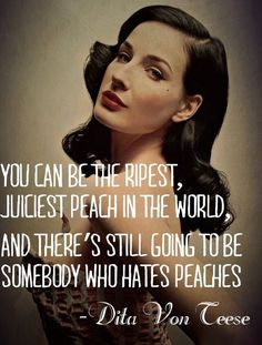 Dita Von Teese quote: You can be the ripest, juiciest peach in the world, and there's still going to be somebody who hates peaches. | More lusciousness at mylusciouslife.com