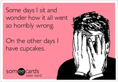 Some days I sit and wonder how it all went so horribly wrong. On the other days I have cupcakes.