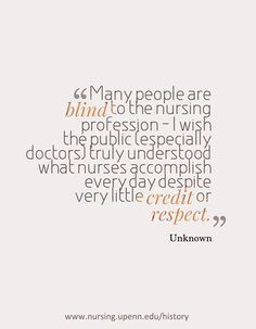 """Many people are blind to the nursing profession - I wish the public (especially doctors) truly understood what nurses accomplish every day despite very little credit or respect."""